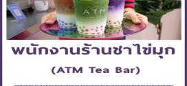 รับสมัครพนักงานประจำร้านชาไข่มุก ATM Tea Bar